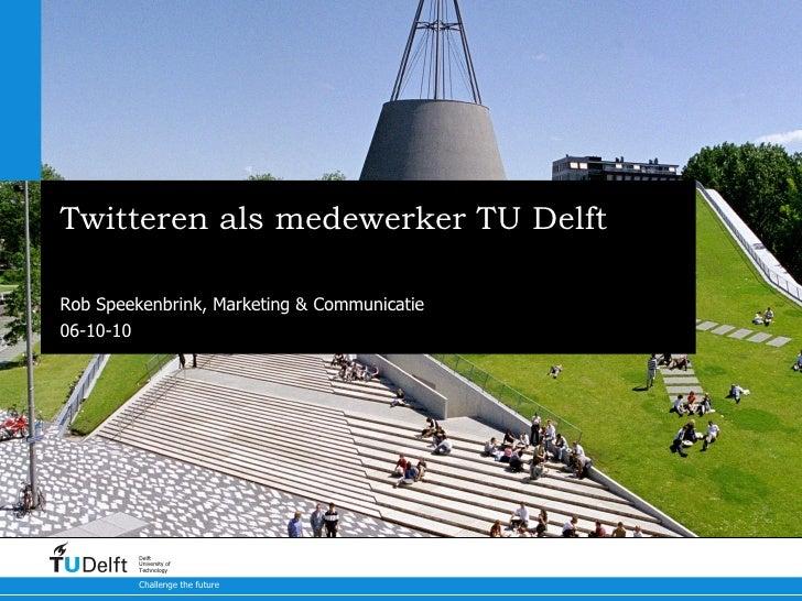 Twitteren als medewerker TU Delft Een introductie en een handleiding Rob Speekenbrink, Marketing & Communicatie