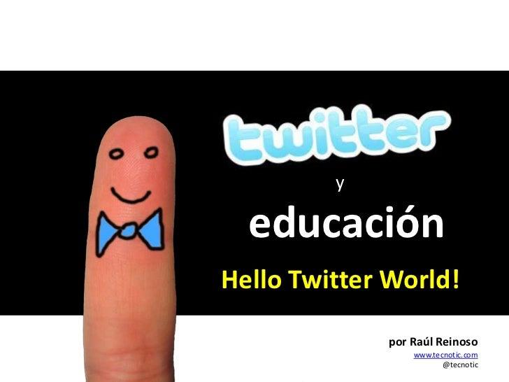 y<br />educación<br />HelloTwitterWorld!<br />Raúl Reinoso<br />www.tecnotic.com<br />por Raúl Reinoso<br />www.tecnotic.c...