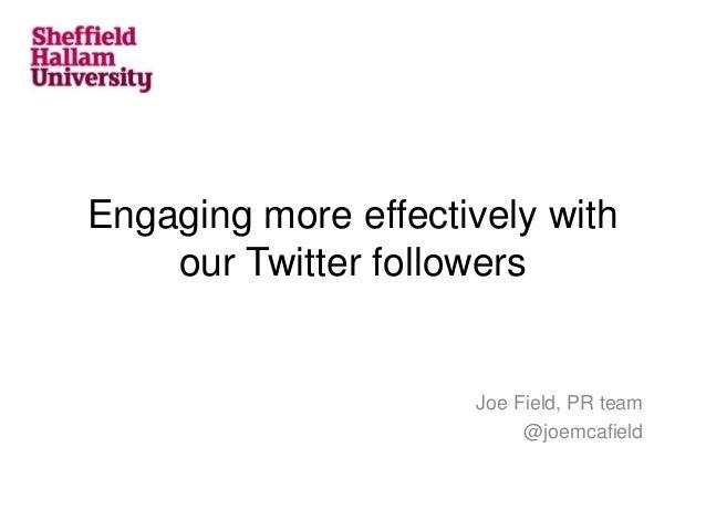 Engaging more effectively withour Twitter followersJoe Field, PR team@joemcafield