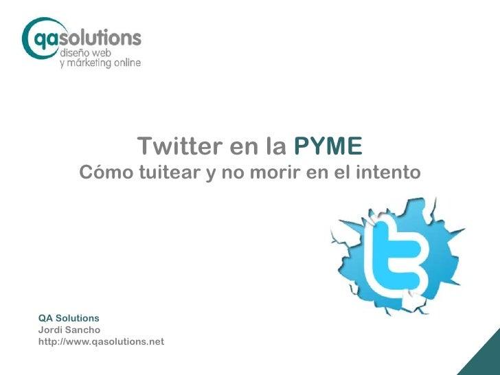 Twitter en la PYME        Cómo tuitear y no morir en el intentoQA SolutionsJordi Sanchohttp://www.qasolutions.net