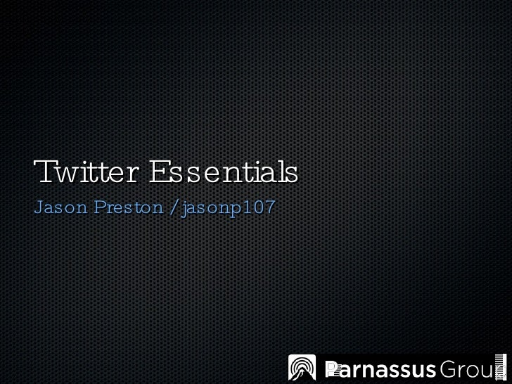 Twitter Essentials <ul><li>Jason Preston / jasonp107 </li></ul>