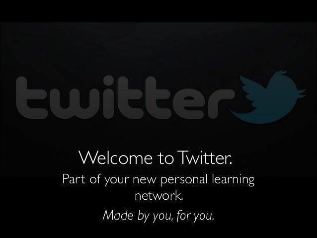 Welcome to Twitter. Part of your new personal learning network.   Made by you, for you.