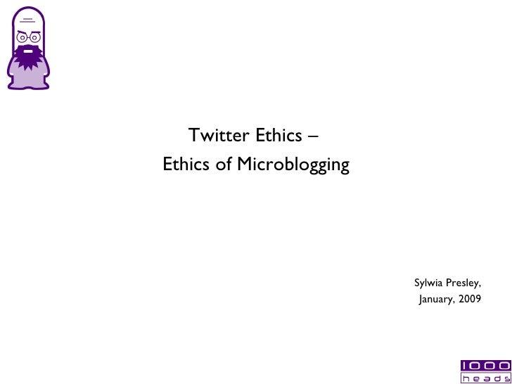 <ul><li>Twitter Ethics –  </li></ul><ul><li>Ethics of Microblogging </li></ul>Sylwia Presley, January, 2009