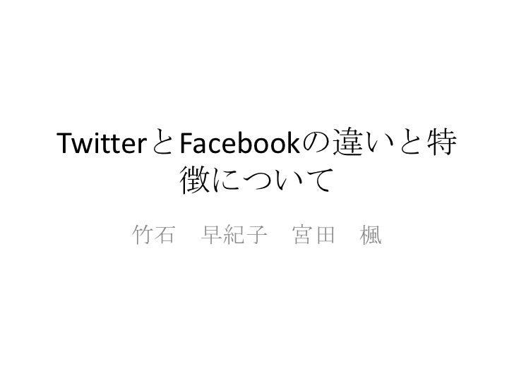 TwitterとFacebookの違いと特徴について<br />竹石 早紀子 宮田 楓<br />