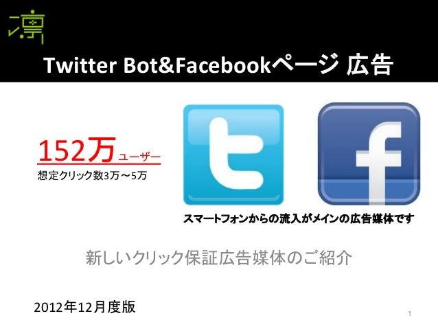 Twitter Bot&Facebookページ 広告152万    ユーザー想定クリック数3万~5万               スマートフォンからの流入がメインの広告媒体です     新しいクリック保証広告媒体のご紹介2012年12月度版  ...