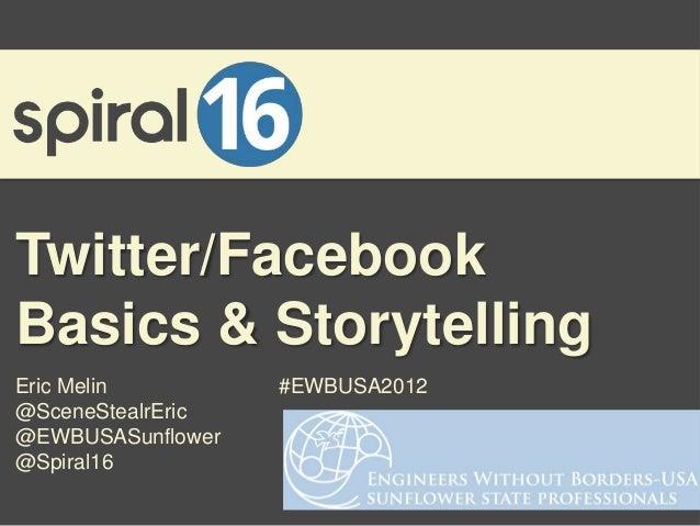 Twitter/FacebookBasics & StorytellingEric Melin         #EWBUSA2012@SceneStealrEric@EWBUSASunflower@Spiral16