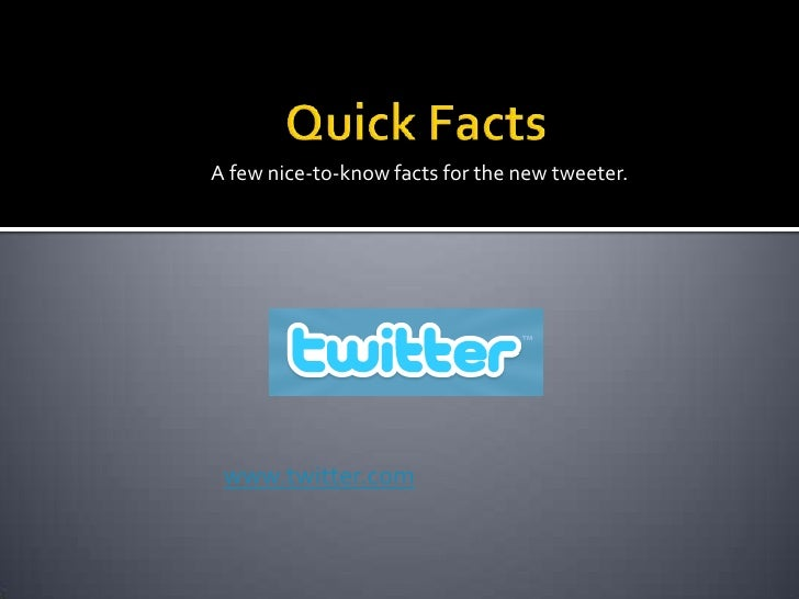 Quick Facts<br />A few nice-to-know facts for the new tweeter.<br />www.twitter.com<br />