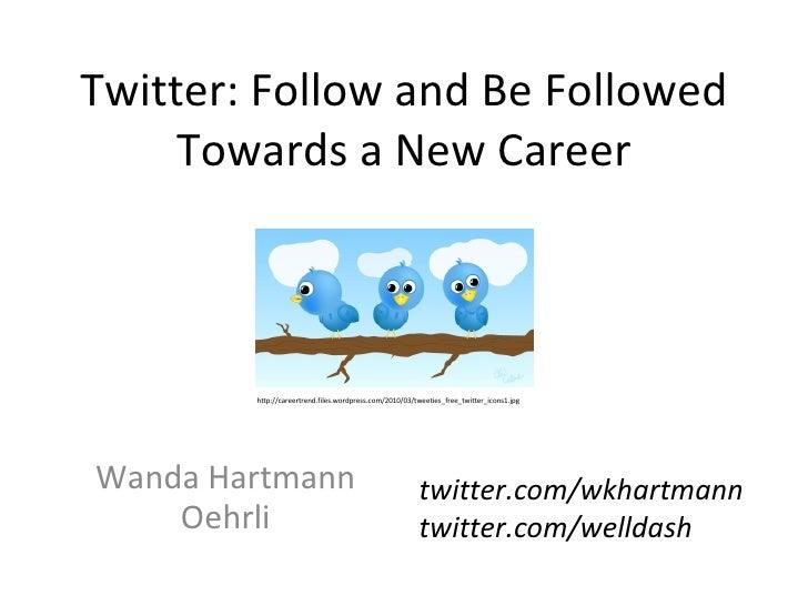 Twitter: Follow and Be Followed Towards a New Career Wanda Hartmann Oehrli twitter.com/wkhartmann twitter.com/welldash htt...