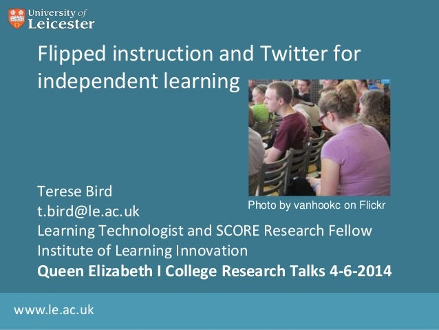 www.le.ac.uk Flipped instruction and Twitter for independent learning Terese Bird t.bird@le.ac.uk Learning Technologist an...
