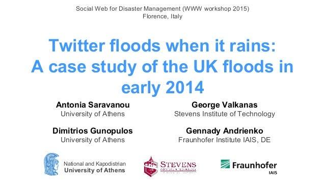 Twitter floods when it rains: A case study of the UK floods in early 2014 Antonia Saravanou University of Athens Dimitrios...
