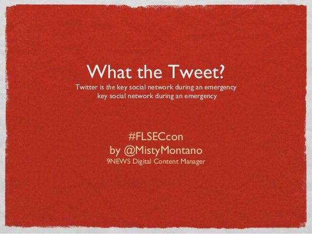 What the Tweet?Twitter is the key social network during an emergencykey social network during an emergency#FLSECconby @Mis...