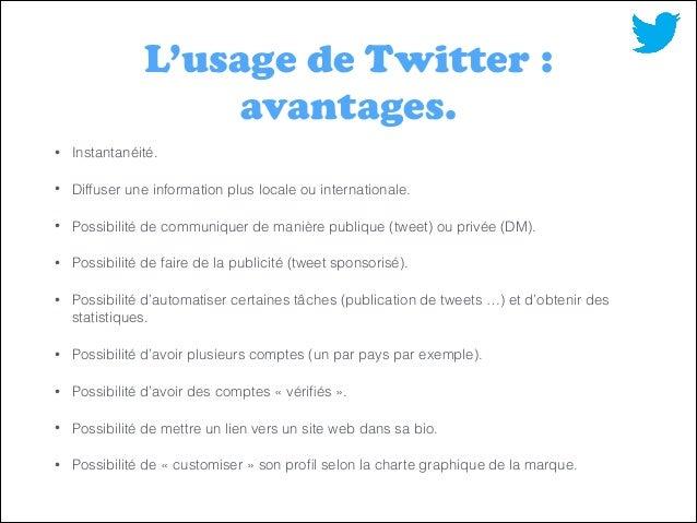 L'usage de Twitter : avantages. •  Instantanéité.  •  Diffuser une information plus locale ou internationale.  •  Possibil...
