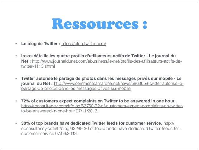 Ressources : •  Le blog de Twitter : https://blog.twitter.com/  •  Ipsos détaille les quatre profils d'utilisateurs actifs ...