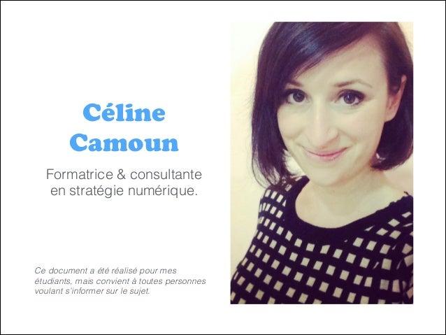 Céline Camoun Formatrice & consultante en stratégie numérique. ! ! ! ! Ce document a été réalisé pour mes étudiants, mais ...