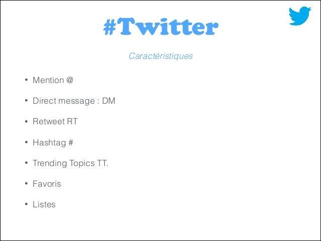 #Twitter Caractéristiques •  Mention @  •  Direct message : DM  •  Retweet RT  •  Hashtag #  •  Trending Topics TT.  •  Fa...