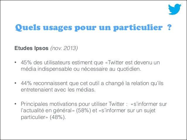 !  Quels usages pour un particulier ? Etudes Ipsos (nov. 2013) •  45% des utilisateurs estiment que «Twitter est devenu un...