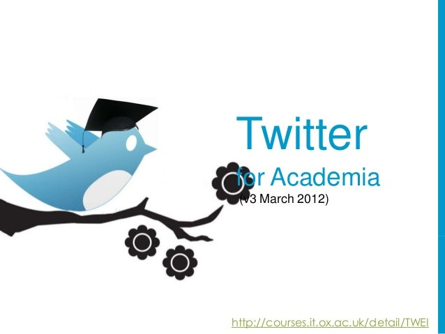 Twitterfor Academia (v3 March 2012)http://courses.it.ox.ac.uk/detail/TWEI