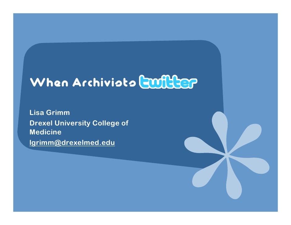 When Archivists  Lisa Grimm Drexel University College of Medicine lgrimm@drexelmed.edu