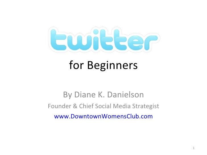 for Beginners By Diane K. Danielson Founder & Chief Social Media Strategist www.DowntownWomensClub.com