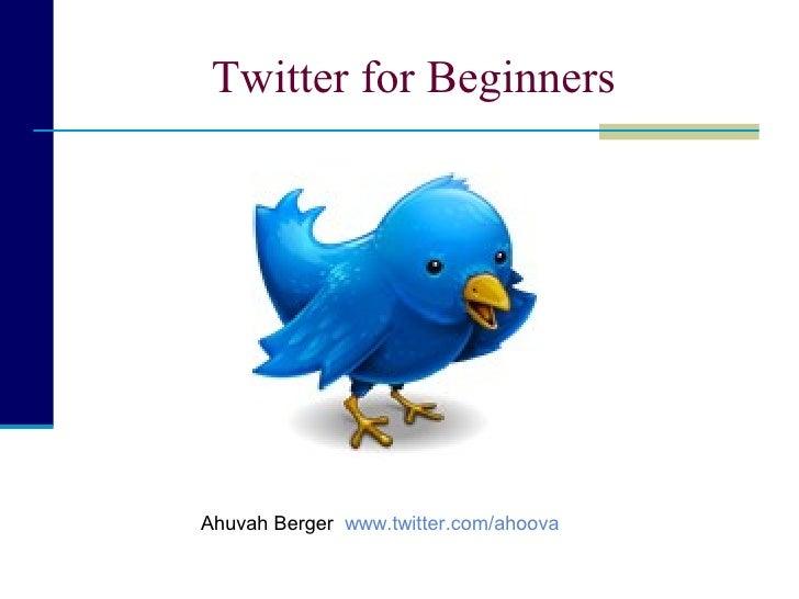 Twitter for Beginners     Ahuvah Berger www.twitter.com/ahoova
