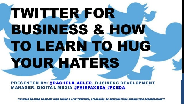 TWITTER FOR BUSINESS & HOW TO LEARN TO HUG YOUR HATERS PRESENTED BY: @RACHELA_ADLER, BUSINESS DEVELOPMENT MANAGER, DIGITAL...