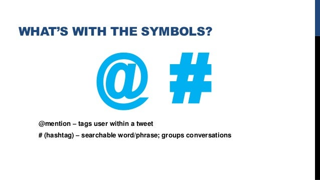 WHAT'S WITH THE SYMBOLS? @mention – tags user within a tweet # (hashtag) – searchable word/phrase; groups conversations @ #