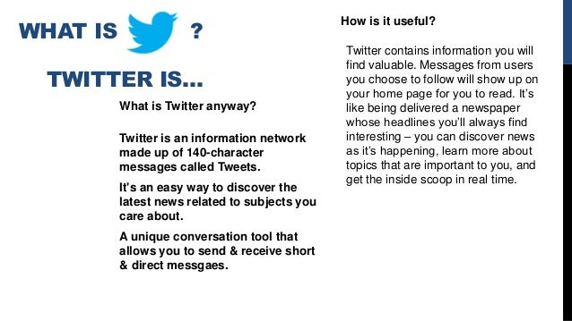 WHAT IS ? TWITTER IS… What is Twitter anyway? Twitter is an information network made up of 140-character messages called T...