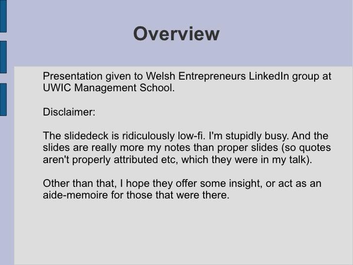 <ul>Overview </ul>Presentation given to Welsh Entrepreneurs LinkedIn group at UWIC Management School. Disclaimer: The slid...