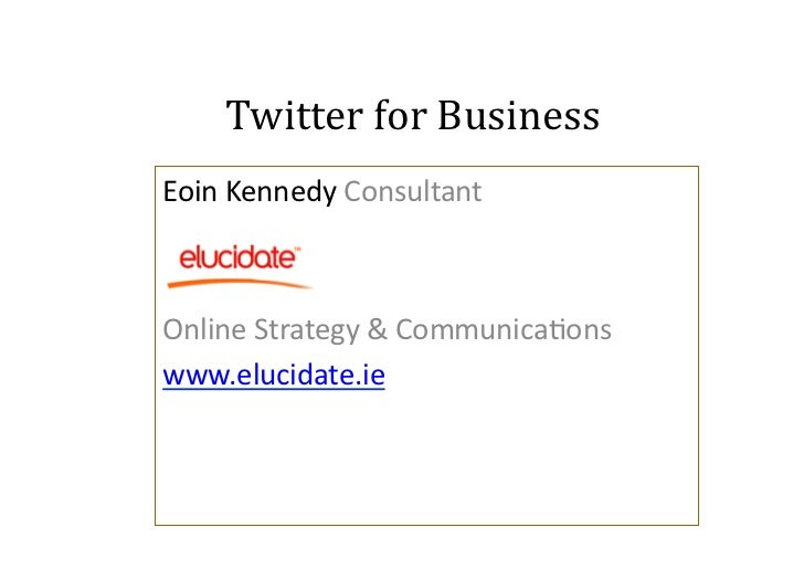 Twitter	  for	  Business                               	  Eoin	  Kennedy	  Consultant	  Online	  Strategy	  &	  Communica7...