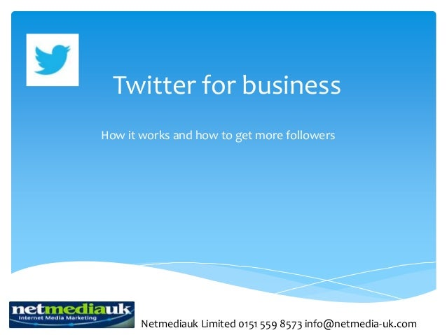 Twitter for businessHow it works and how to get more followers       Netmediauk Limited 0151 559 8573 info@netmedia-uk.com