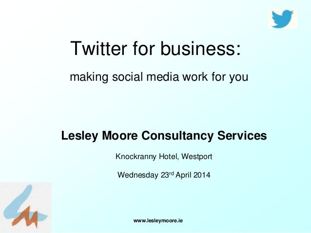 www.lesleymoore.ie Twitter for business: making social media work for you Lesley Moore Consultancy Services Knockranny Hot...