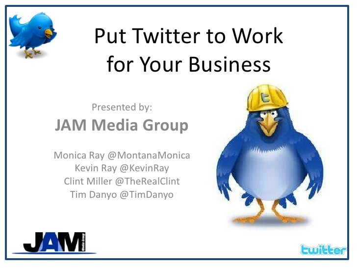 Put Twitter to Work for Your Business<br />Presented by:<br />JAM Media Group<br />Monica Ray @MontanaMonica<br />Kevin Ra...