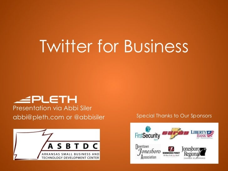 Twitter for Business Presentation via Abbi Siler abbi@pleth.com or @abbisiler Special Thanks to Our Sponsors