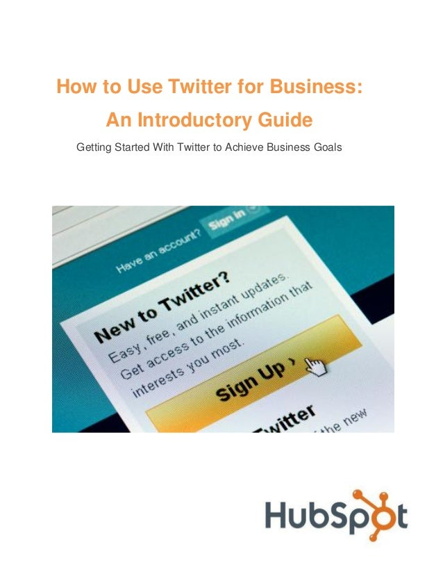 How to Use Twitter for Business:       An Introductory Guide  Getting Started With Twitter to Achieve Business Goals