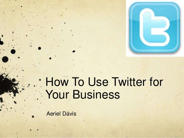 How To Use Twitter for Your Business Aeriel Davis