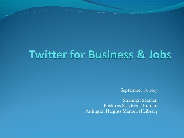 September 17, 2013 Shannon Scanlan Business Services Librarian Arlington Heights Memorial Library