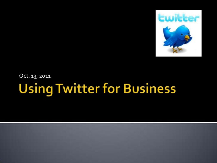 Using Twitter for Business<br />Oct. 13, 2011<br />