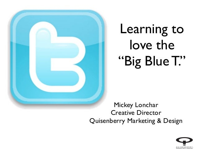 "Learning to love the ""Big Blue T."" Mickey Lonchar	  Creative Director	  Quisenberry Marketing & Design"