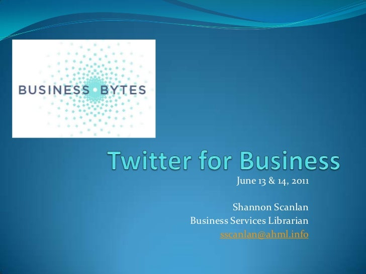 Twitter for Business<br />June 13 & 14, 2011<br />Shannon Scanlan<br />Business Services Librarian<br />sscanlan@ahml.info...