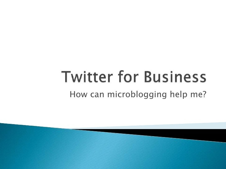Twitter for Business<br />How can microblogging help me?<br />
