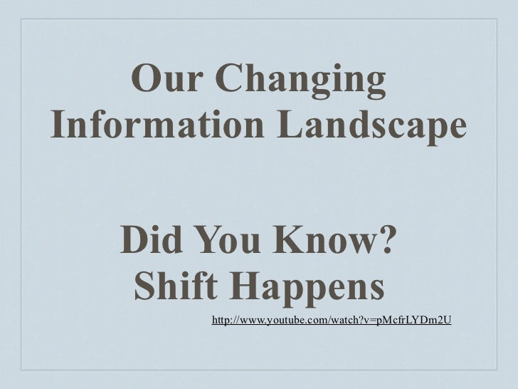 Our Changing Information Landscape     Did You Know?    Shift Happens         http://www.youtube.com/watch?v=pMcfrLYDm2U