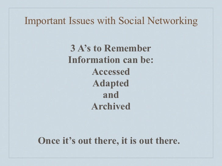 Important Issues with Social Networking             3 A's to Remember           Information can be:                 Access...