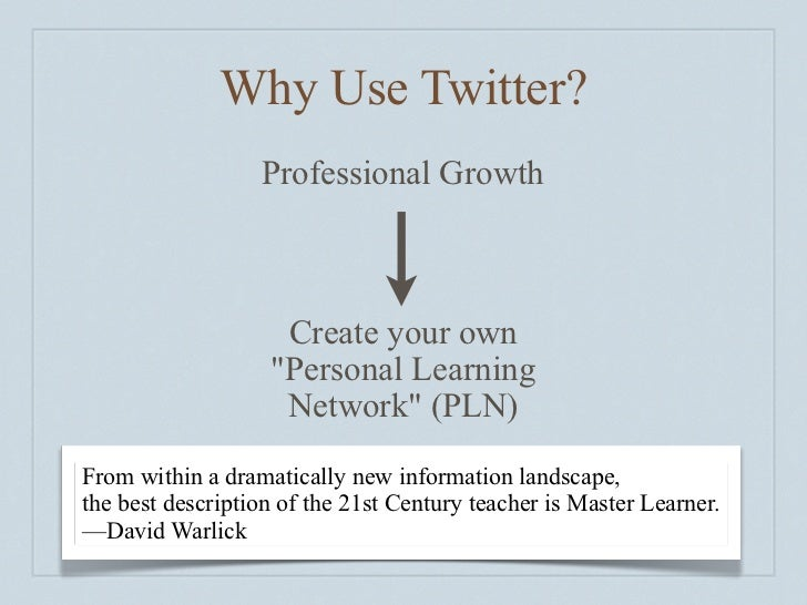 Why I Value Twitter     My PLN  Search for Information  Reflective Practice  Global and Local Perspectives  Instant Feedba...