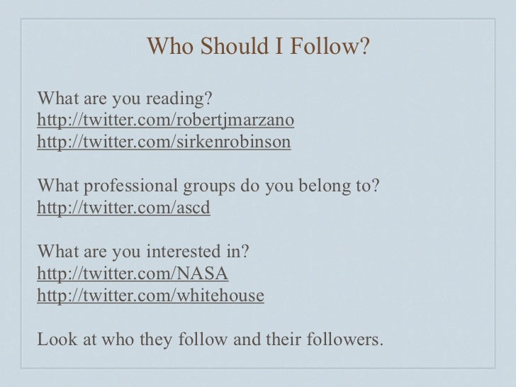 Who Should I Follow?  What are you reading? http://twitter.com/robertjmarzano http://twitter.com/sirkenrobinson  What prof...