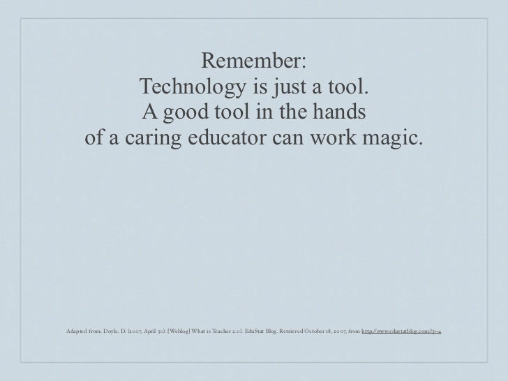 Remember:              Technology is just a tool.               A good tool in the hands        of a caring educator can w...