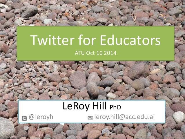 Twitter for Educators ATU Oct 10 2014 LeRoy Hill PhD @leroyh leroy.hill@acc.edu.ai