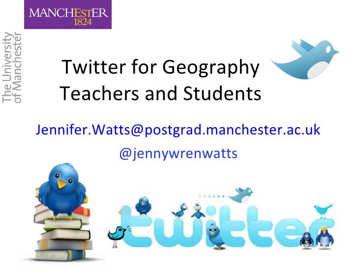 Twitter for Geography   Teachers and StudentsJennifer.Watts@postgrad.manchester.ac.uk            @jennywrenwatts