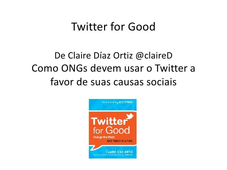 Twitter for GoodDe Claire Díaz Ortiz @claireDComo ONGs devem usar o Twitter a favor de suas causas sociais<br />