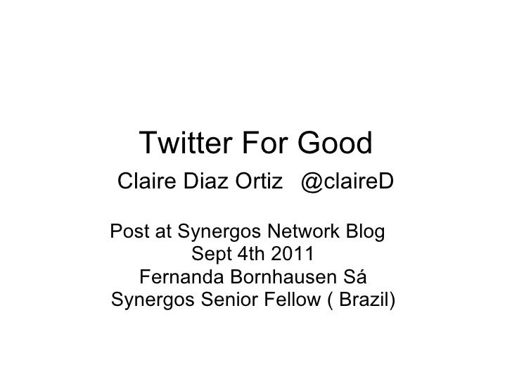 Twitter For Good Claire Diaz Ortiz   @claireD Post at Synergos Network Blog  Sept 4th 2011  Fernanda Bornhausen Sá  Synerg...