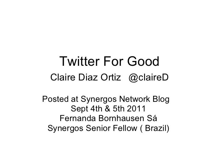 Twitter For Good Claire Diaz Ortiz   @claireD Posted at Synergos Network Blog  Sept 4th & 5th 2011  Fernanda Bornhausen Sá...